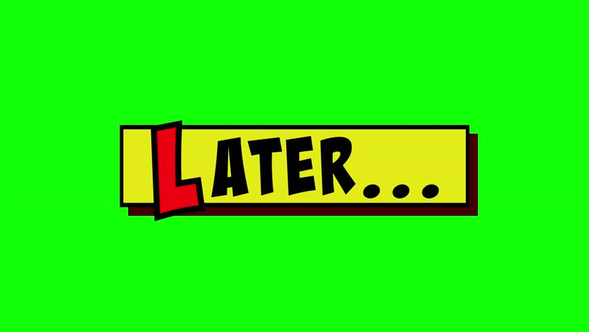 A comic strip yellow box appearing, and the word Later popping up in red and black, cartoon-style. Green background.
